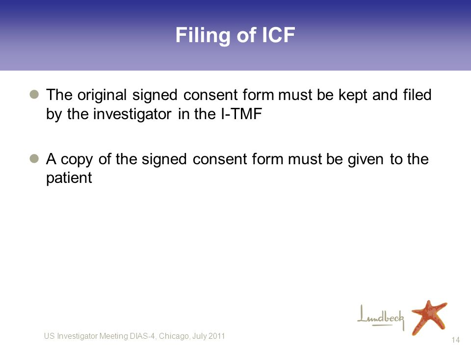 US Investigator Meeting DIAS-4, Chicago, July 2011 14 Filing of ICF The original signed consent form must be kept and filed by the investigator in the I-TMF A copy of the signed consent form must be given to the patient