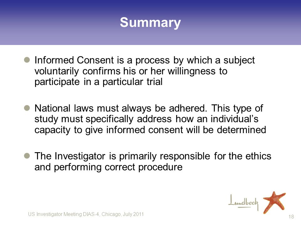 US Investigator Meeting DIAS-4, Chicago, July 2011 18 Summary Informed Consent is a process by which a subject voluntarily confirms his or her willing