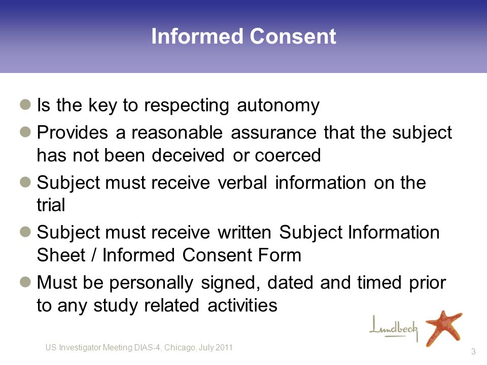 US Investigator Meeting DIAS-4, Chicago, July 2011 3 Informed Consent Is the key to respecting autonomy Provides a reasonable assurance that the subje