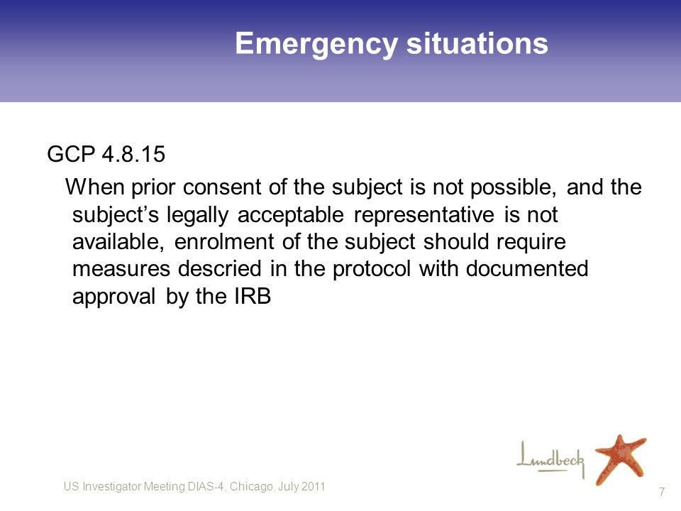 US Investigator Meeting DIAS-4, Chicago, July 2011 7 Emergency situations GCP 4.8.15 When prior consent of the subject is not possible, and the subjec