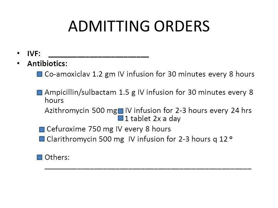 ADMITTING ORDERS IVF: ________________________ Antibiotics: Co-amoxiclav 1.2 gm IV infusion for 30 minutes every 8 hours Ampicillin/sulbactam 1.5 g IV