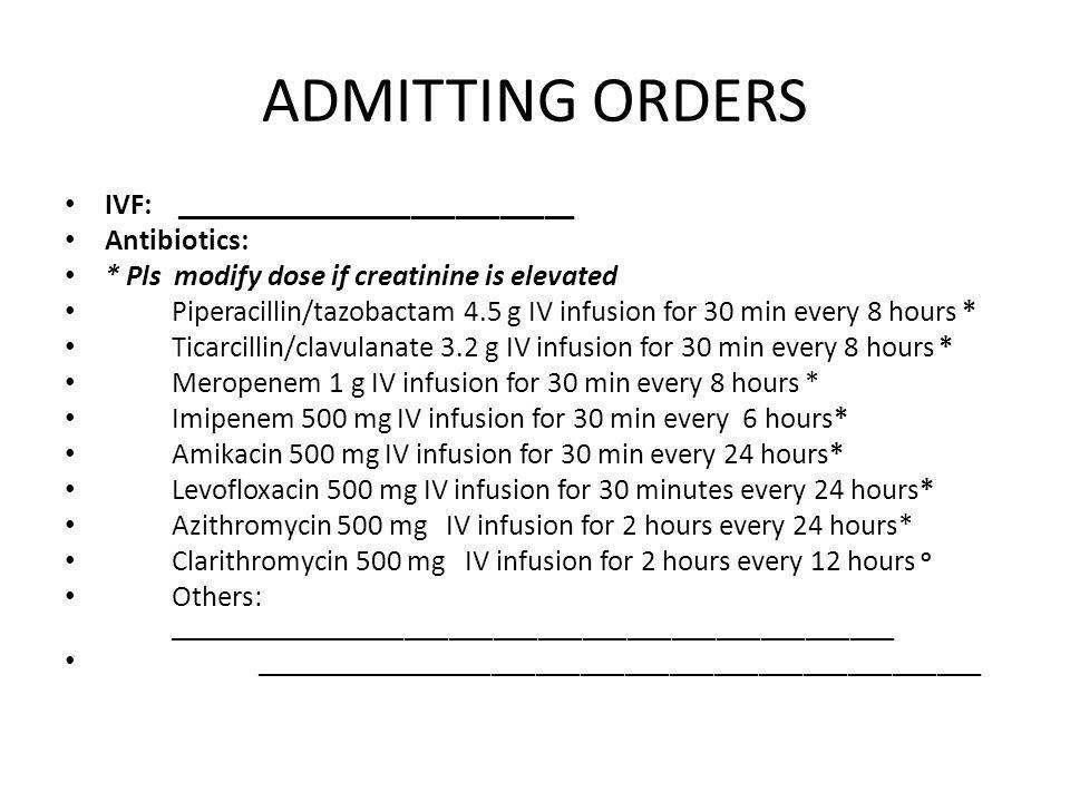 ADMITTING ORDERS IVF: ___________________________ Antibiotics: * Pls modify dose if creatinine is elevated Piperacillin/tazobactam 4.5 g IV infusion f