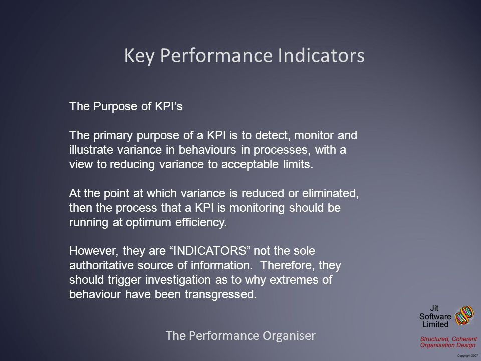 The Performance Organiser The Purpose of KPIs The primary purpose of a KPI is to detect, monitor and illustrate variance in behaviours in processes, w