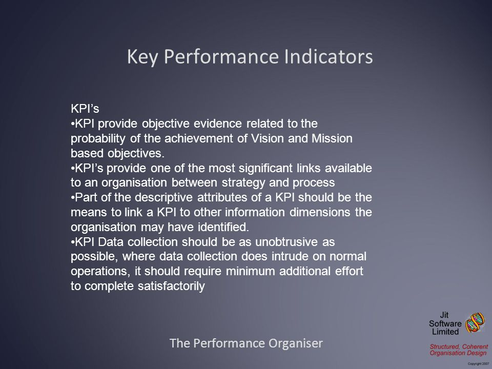 The Performance Organiser KPIs KPI provide objective evidence related to the probability of the achievement of Vision and Mission based objectives. KP