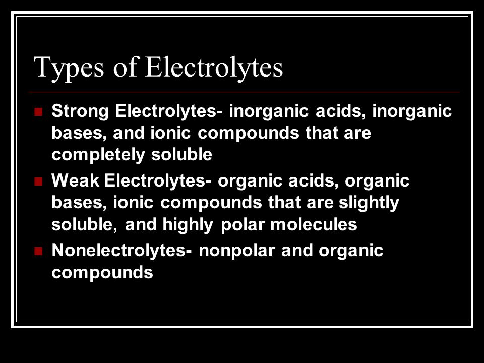 Types of Electrolytes Strong Electrolytes- inorganic acids, inorganic bases, and ionic compounds that are completely soluble Weak Electrolytes- organic acids, organic bases, ionic compounds that are slightly soluble, and highly polar molecules Nonelectrolytes- nonpolar and organic compounds