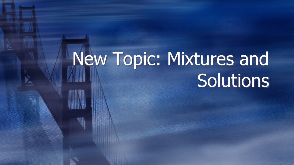 New Topic: Mixtures and Solutions