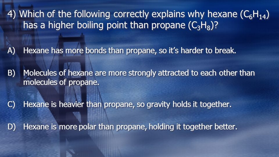 4) Which of the following correctly explains why hexane (C 6 H 14 ) has a higher boiling point than propane (C 3 H 8 ).