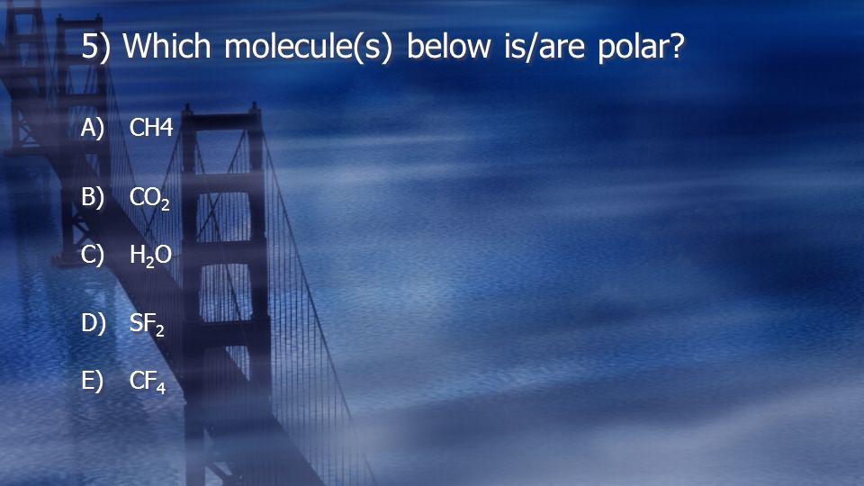 5) Which molecule(s) below is/are polar? A)CH4 B)CO 2 C)H 2 O D)SF 2 E)CF 4