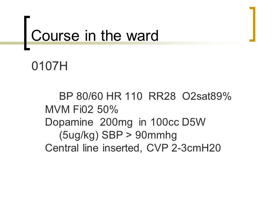 Course in the ward 0107H BP 80/60 HR 110 RR28 O2sat89% MVM Fi02 50% Dopamine 200mg in 100cc D5W (5ug/kg) SBP > 90mmhg Central line inserted, CVP 2-3cm