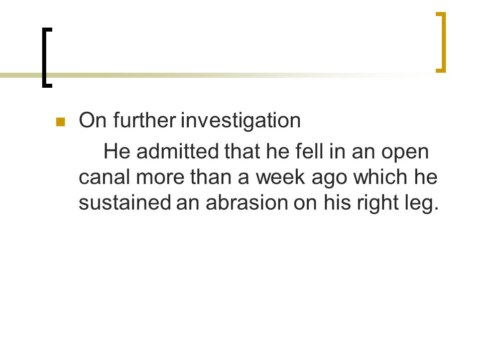 On further investigation He admitted that he fell in an open canal more than a week ago which he sustained an abrasion on his right leg.