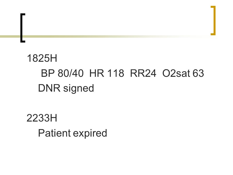 1825H BP 80/40 HR 118 RR24 O2sat 63 DNR signed 2233H Patient expired