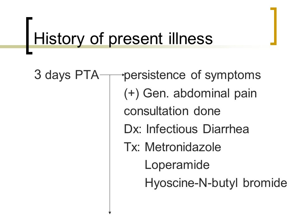 History of present illness 3 days PTApersistence of symptoms (+) Gen. abdominal pain consultation done Dx: Infectious Diarrhea Tx: Metronidazole Loper