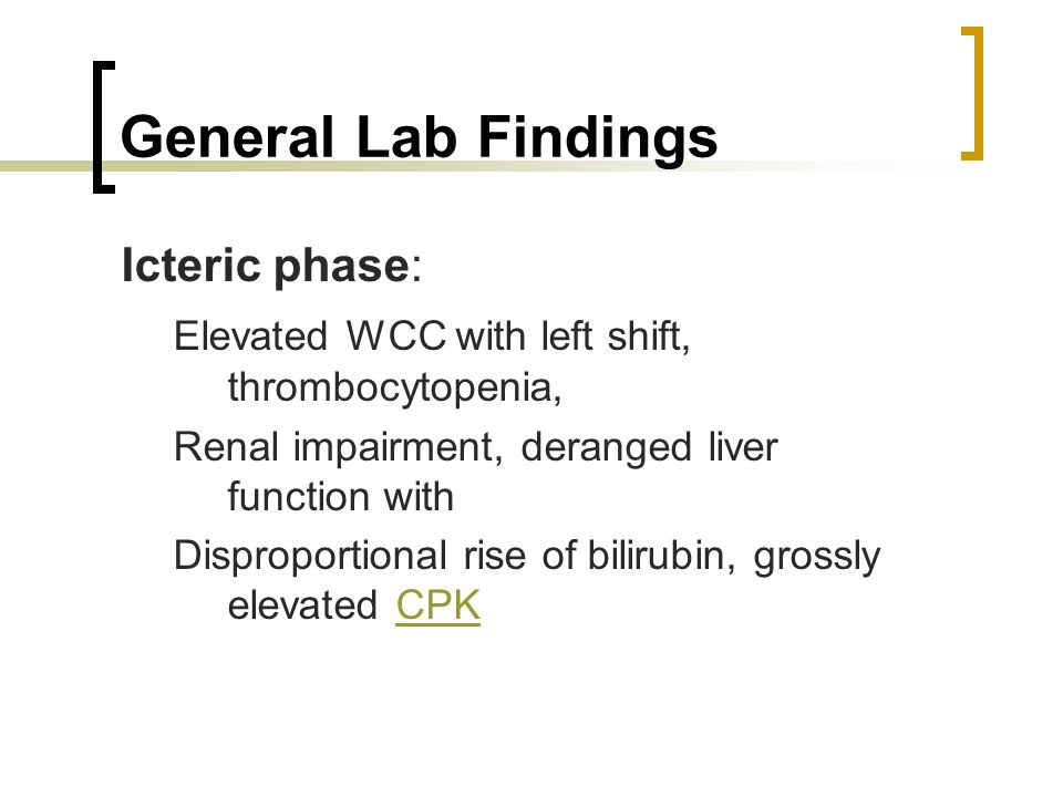 General Lab Findings Icteric phase: Elevated WCC with left shift, thrombocytopenia, Renal impairment, deranged liver function with Disproportional ris