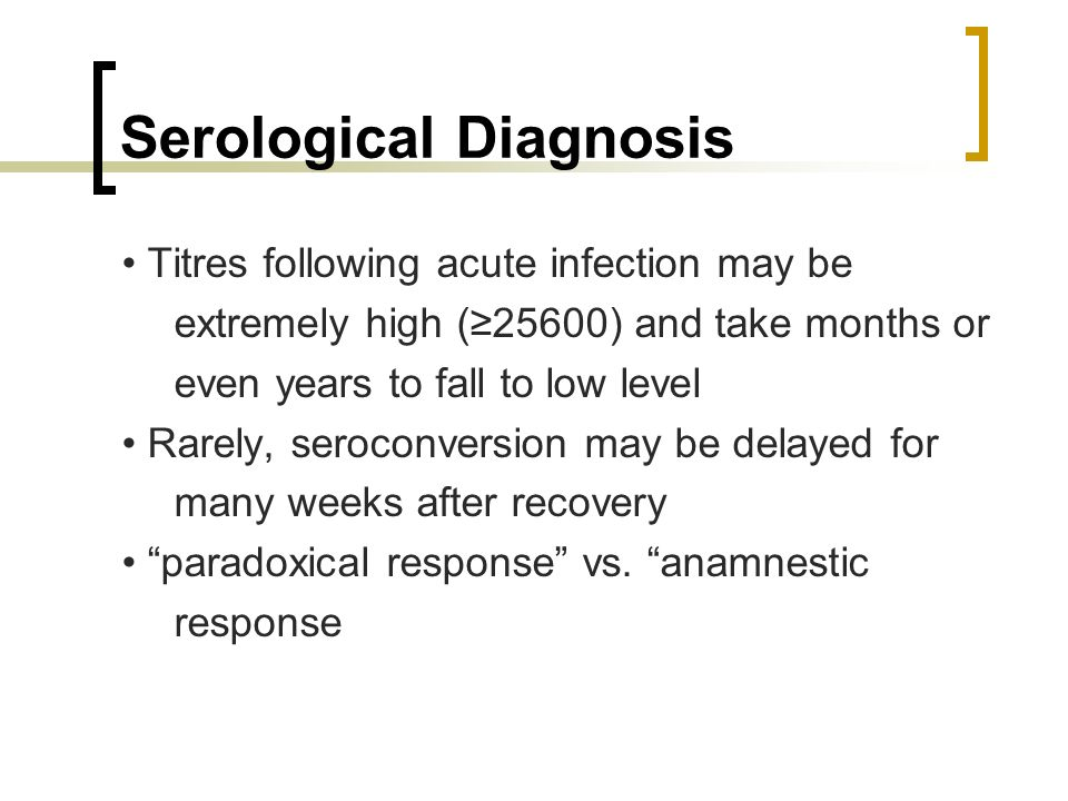 Serological Diagnosis Titres following acute infection may be extremely high (25600) and take months or even years to fall to low level Rarely, seroco