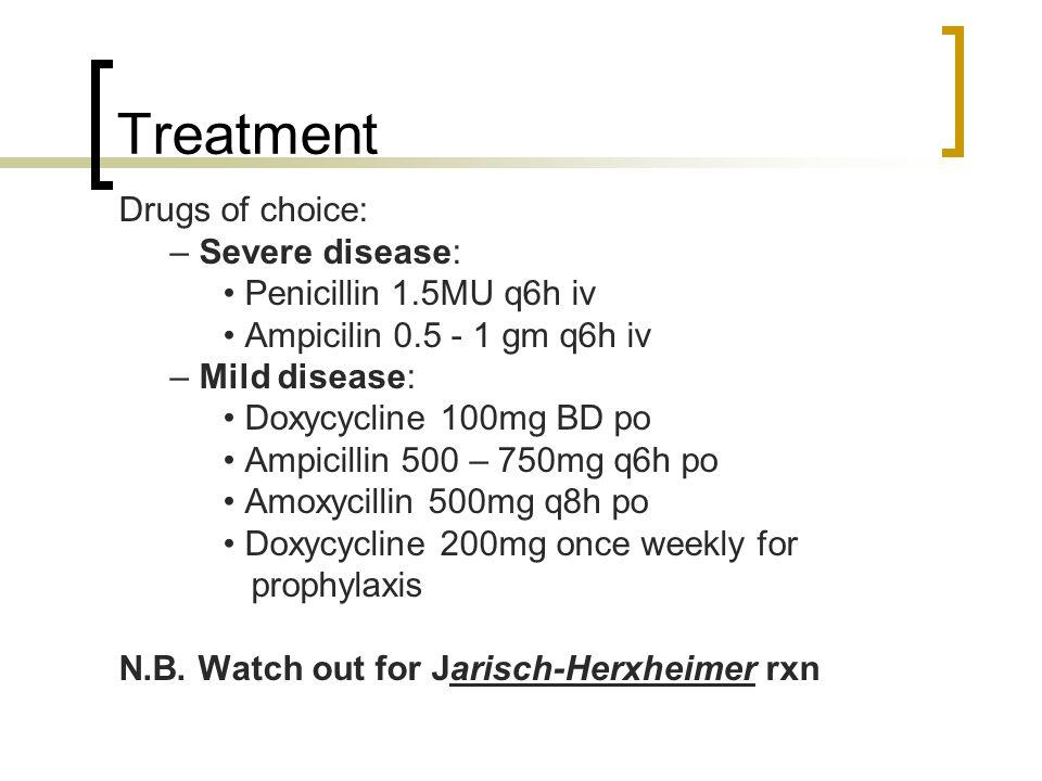 Treatment Drugs of choice: – Severe disease: Penicillin 1.5MU q6h iv Ampicilin 0.5 - 1 gm q6h iv – Mild disease: Doxycycline 100mg BD po Ampicillin 50