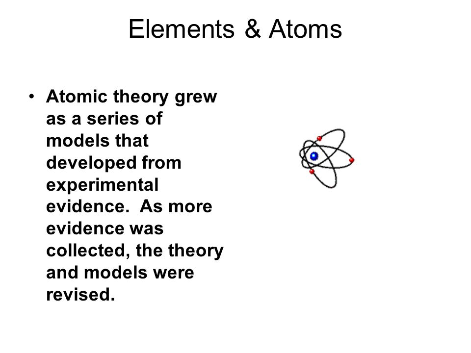 Elements & Atoms Atomic theory grew as a series of models that developed from experimental evidence. As more evidence was collected, the theory and mo