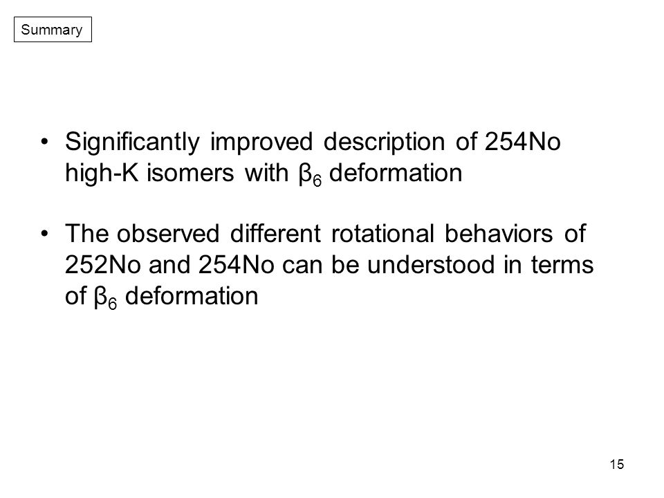 15 Significantly improved description of 254No high-K isomers with β 6 deformation The observed different rotational behaviors of 252No and 254No can be understood in terms of β 6 deformation Summary