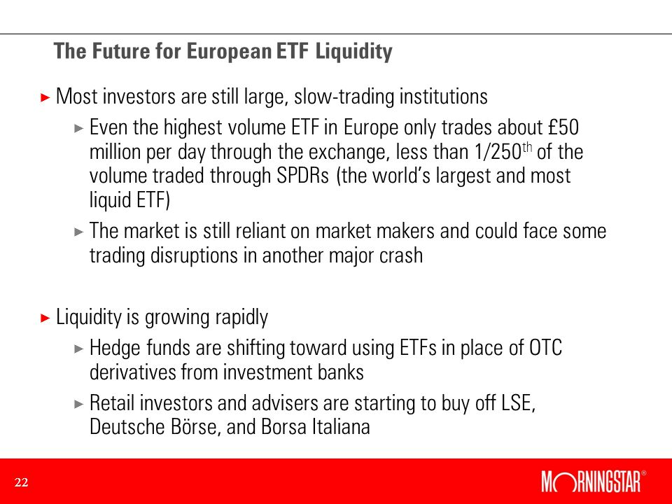 22 The Future for European ETF Liquidity × Most investors are still large, slow-trading institutions × Even the highest volume ETF in Europe only trades about £50 million per day through the exchange, less than 1/250 th of the volume traded through SPDRs (the worlds largest and most liquid ETF) × The market is still reliant on market makers and could face some trading disruptions in another major crash × Liquidity is growing rapidly × Hedge funds are shifting toward using ETFs in place of OTC derivatives from investment banks × Retail investors and advisers are starting to buy off LSE, Deutsche Börse, and Borsa Italiana