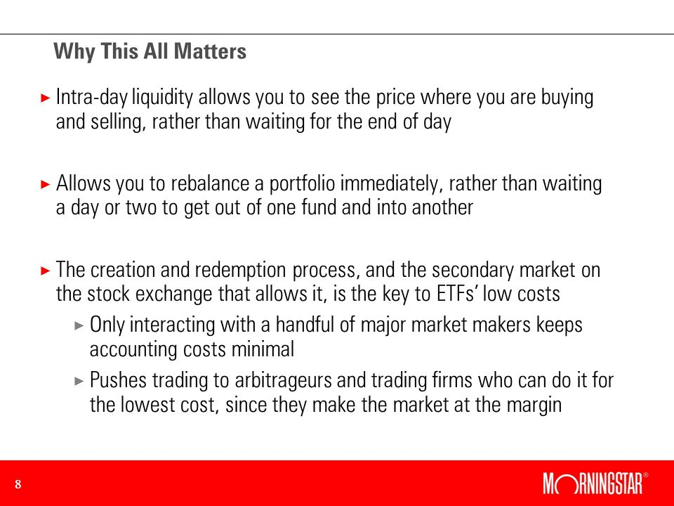 88 Why This All Matters × Intra-day liquidity allows you to see the price where you are buying and selling, rather than waiting for the end of day × Allows you to rebalance a portfolio immediately, rather than waiting a day or two to get out of one fund and into another × The creation and redemption process, and the secondary market on the stock exchange that allows it, is the key to ETFs low costs × Only interacting with a handful of major market makers keeps accounting costs minimal × Pushes trading to arbitrageurs and trading firms who can do it for the lowest cost, since they make the market at the margin