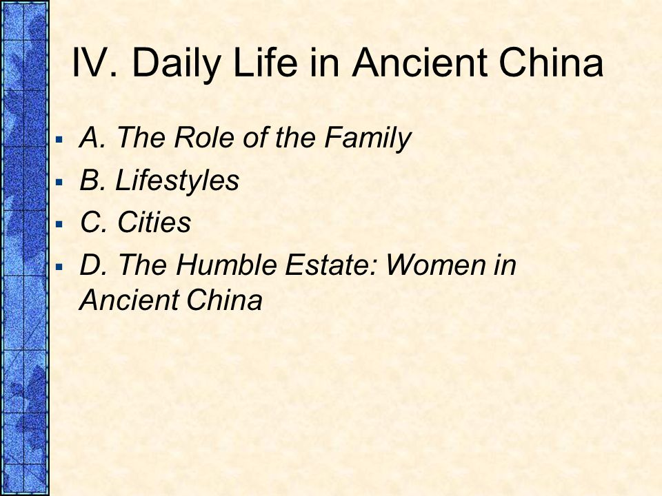 IV. Daily Life in Ancient China A. The Role of the Family B. Lifestyles C. Cities D. The Humble Estate: Women in Ancient China
