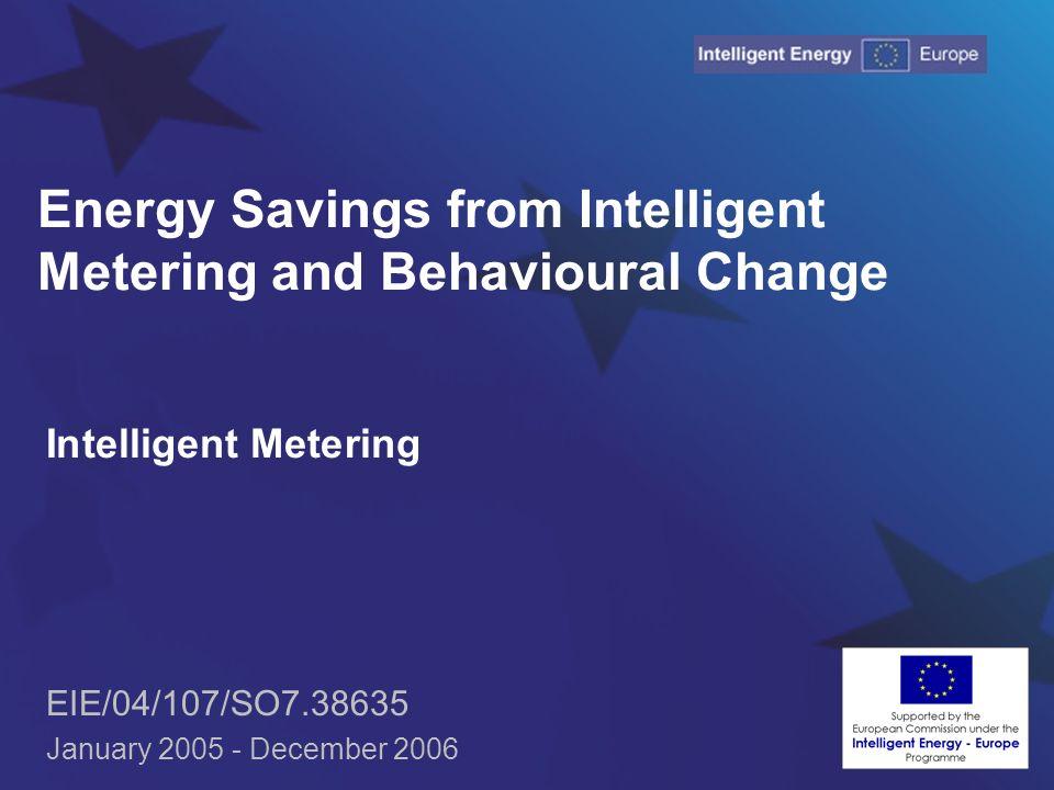 Energy Savings from Intelligent Metering and Behavioural Change Intelligent Metering EIE/04/107/SO7.38635 January 2005 - December 2006