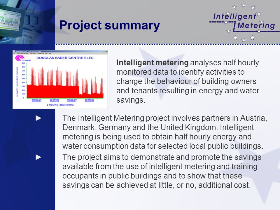 Project summary The Intelligent Metering project involves partners in Austria, Denmark, Germany and the United Kingdom. Intelligent metering is being