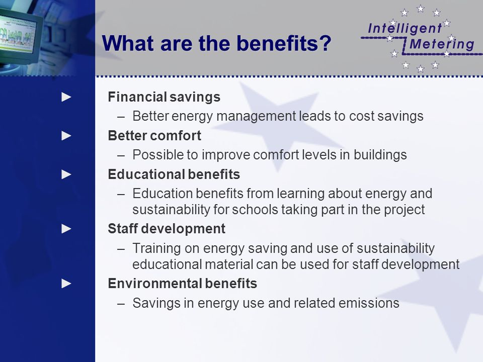 What are the benefits? Financial savings –Better energy management leads to cost savings Better comfort –Possible to improve comfort levels in buildin