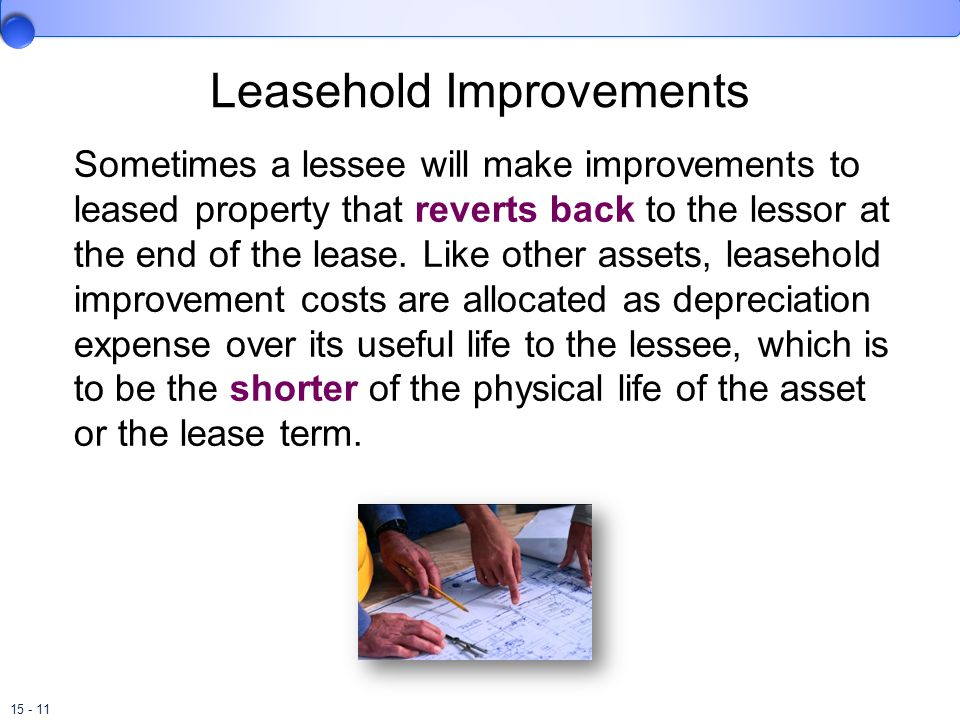 15 - 11 Leasehold Improvements Sometimes a lessee will make improvements to leased property that reverts back to the lessor at the end of the lease. L