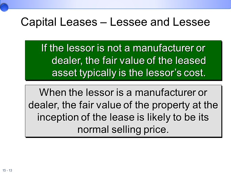 15 - 13 Capital Leases – Lessee and Lessee When the lessor is a manufacturer or dealer, the fair value of the property at the inception of the lease i