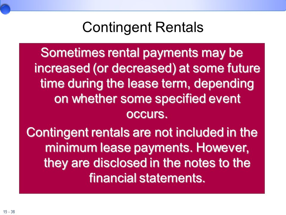 15 - 38 Contingent Rentals Sometimes rental payments may be increased (or decreased) at some future time during the lease term, depending on whether s