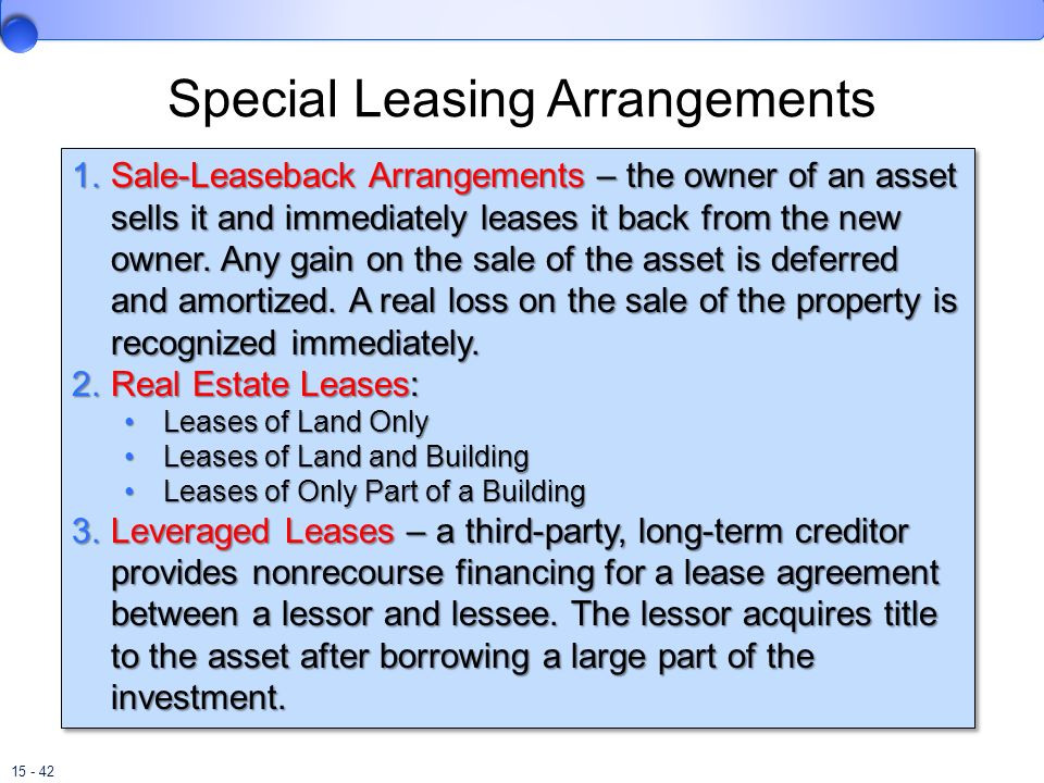 15 - 42 Special Leasing Arrangements 1.Sale-Leaseback Arrangements – the owner of an asset sells it and immediately leases it back from the new owner.