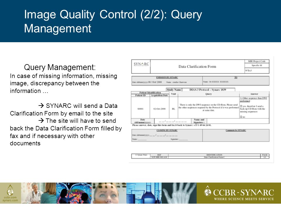 Image Quality Control (2/2): Query Management Query Management: In case of missing information, missing image, discrepancy between the information … SYNARC will send a Data Clarification Form by email to the site The site will have to send back the Data Clarification Form filled by fax and if necessary with other documents
