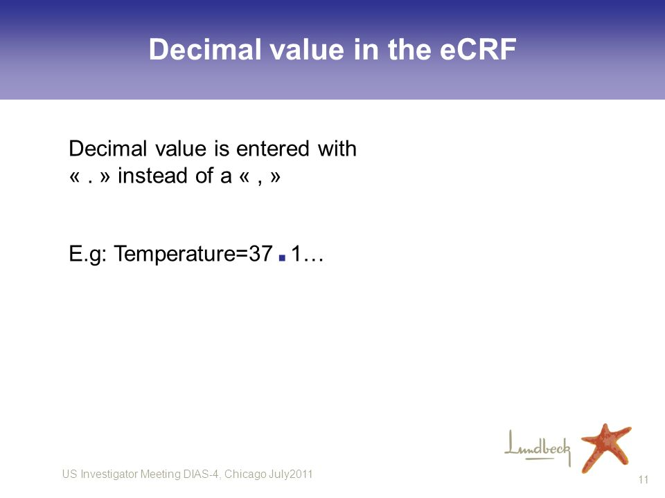 US Investigator Meeting DIAS-4, Chicago July2011 11 Decimal value in the eCRF Decimal value is entered with «. » instead of a «, » E.g: Temperature=37