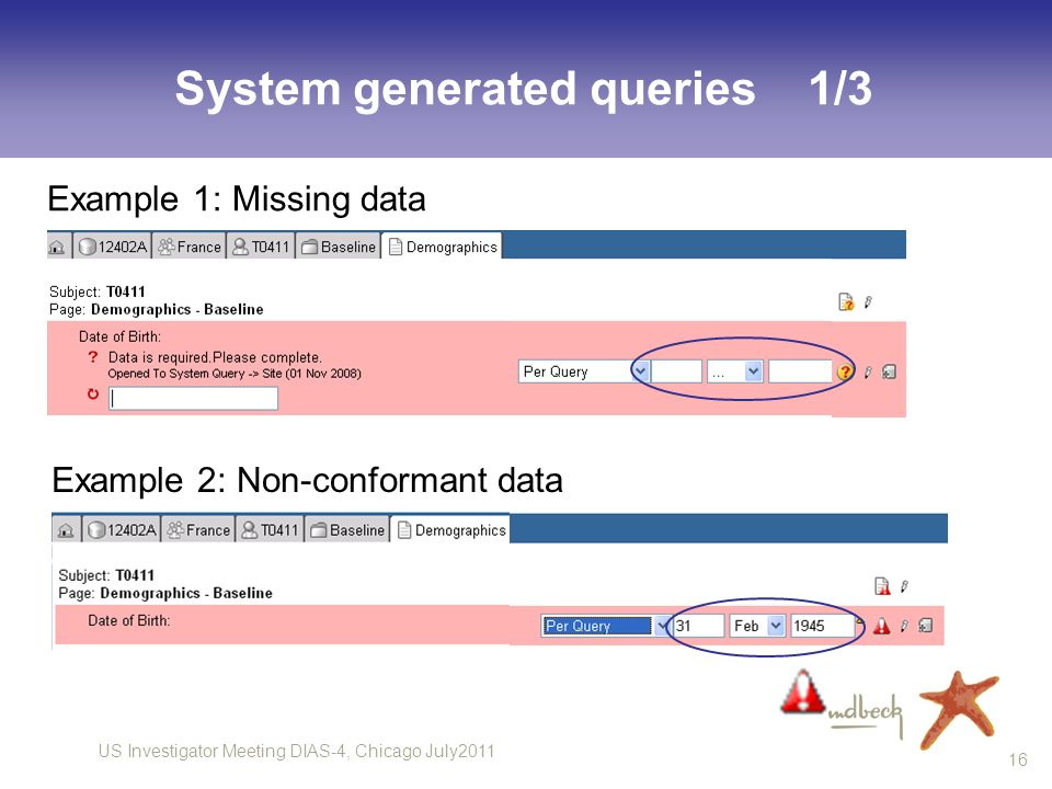 US Investigator Meeting DIAS-4, Chicago July2011 16 System generated queries 1/3 Example 1: Missing data Example 2: Non-conformant data