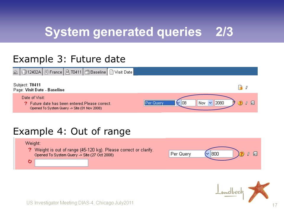 US Investigator Meeting DIAS-4, Chicago July2011 17 System generated queries 2/3 Example 4: Out of range Example 3: Future date