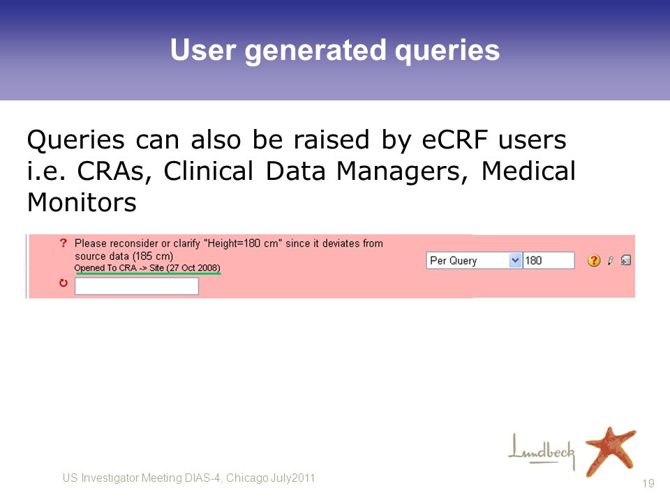 US Investigator Meeting DIAS-4, Chicago July2011 19 User generated queries Queries can also be raised by eCRF users i.e. CRAs, Clinical Data Managers,