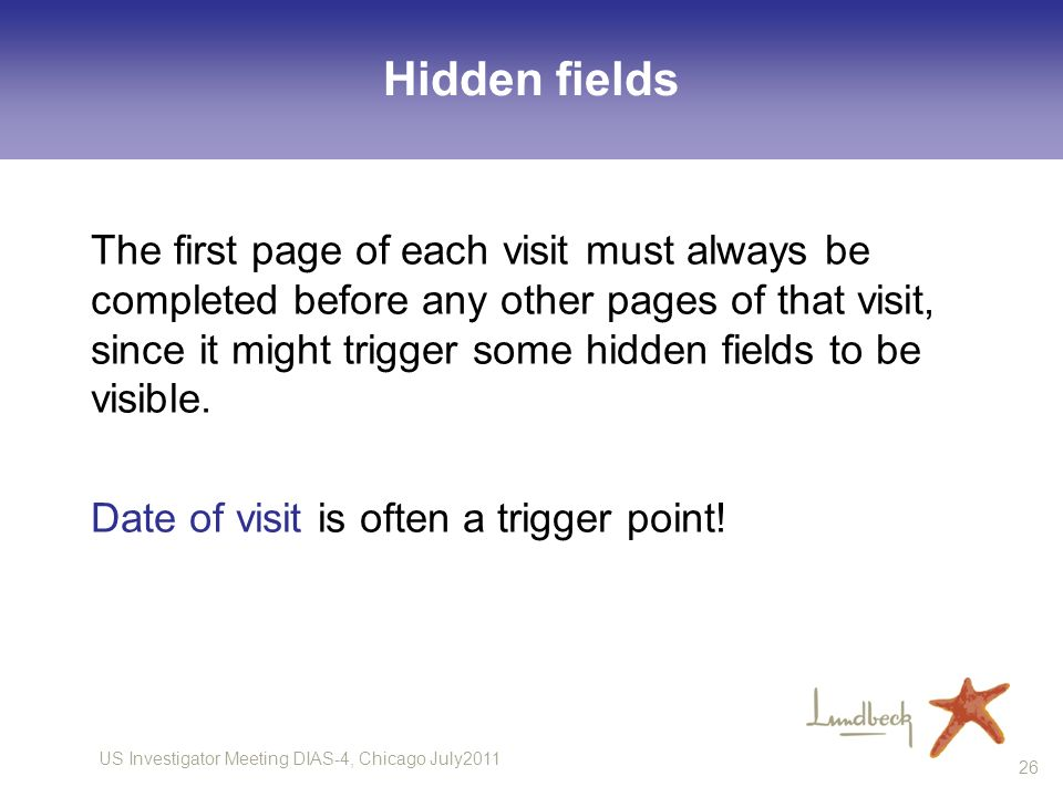 US Investigator Meeting DIAS-4, Chicago July2011 26 Hidden fields The first page of each visit must always be completed before any other pages of that