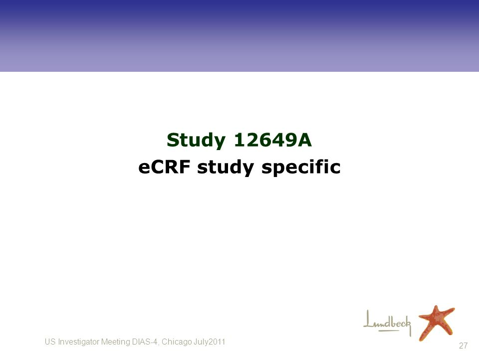 US Investigator Meeting DIAS-4, Chicago July2011 27 Study 12649A eCRF study specific