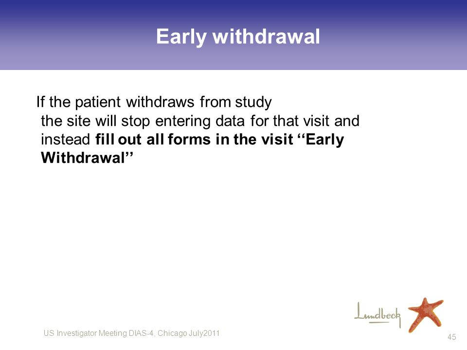 US Investigator Meeting DIAS-4, Chicago July2011 45 Early withdrawal If the patient withdraws from study the site will stop entering data for that vis
