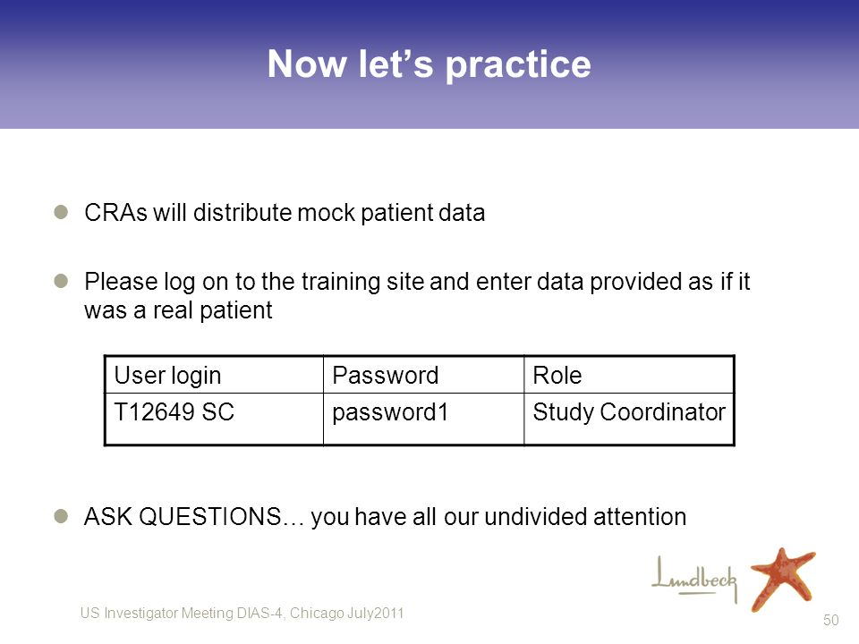 US Investigator Meeting DIAS-4, Chicago July2011 50 Now lets practice CRAs will distribute mock patient data Please log on to the training site and en