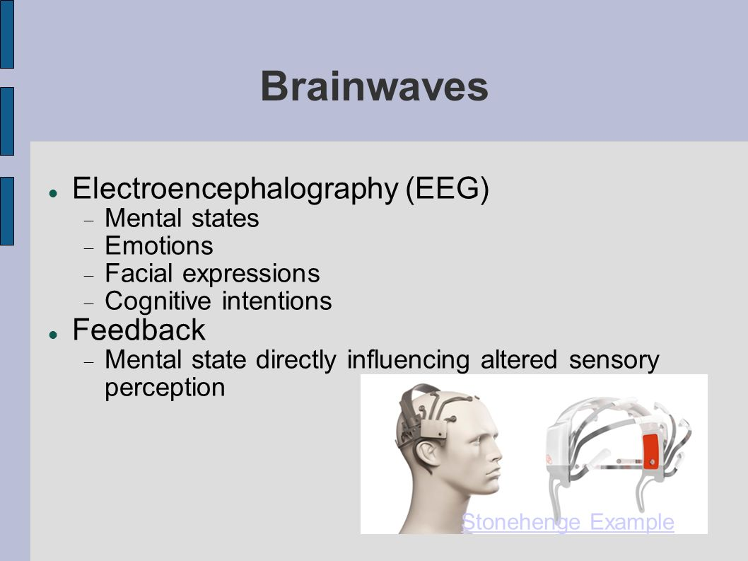 Brainwaves Electroencephalography (EEG) Mental states Emotions Facial expressions Cognitive intentions Feedback Mental state directly influencing altered sensory perception Stonehenge Example