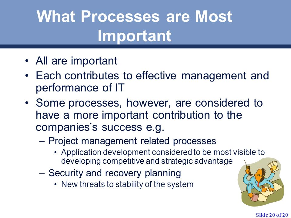 Slide 20 of 20 What Processes are Most Important All are important Each contributes to effective management and performance of IT Some processes, however, are considered to have a more important contribution to the companiess success e.g.