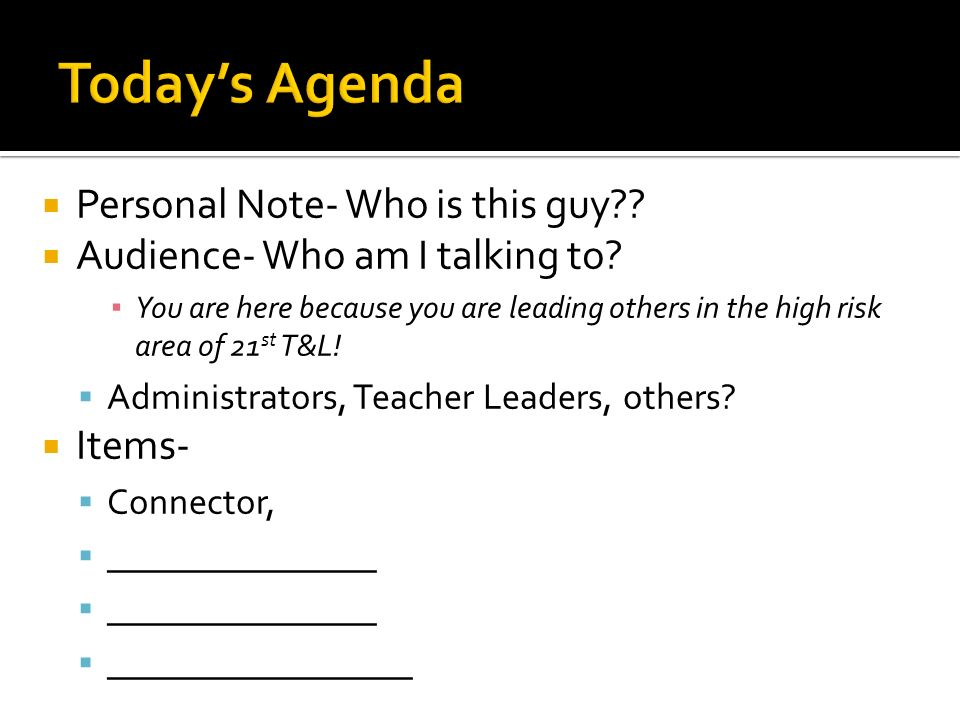 Personal Note- Who is this guy?? Audience- Who am I talking to? You are here because you are leading others in the high risk area of 21 st T&L! Admini