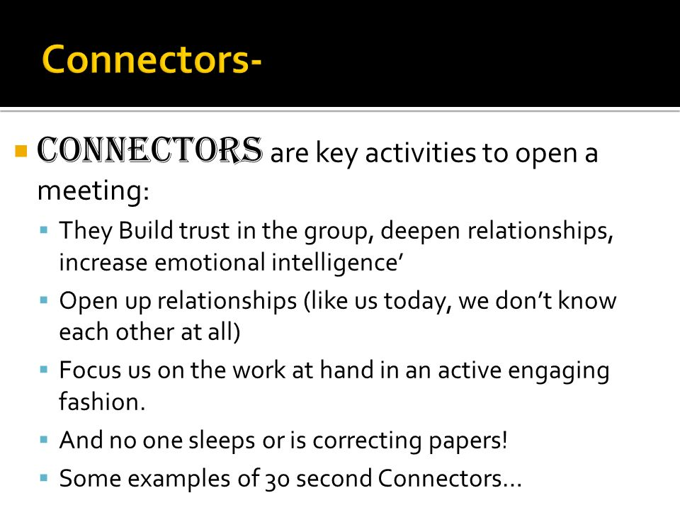 Connectors are key activities to open a meeting: They Build trust in the group, deepen relationships, increase emotional intelligence Open up relation