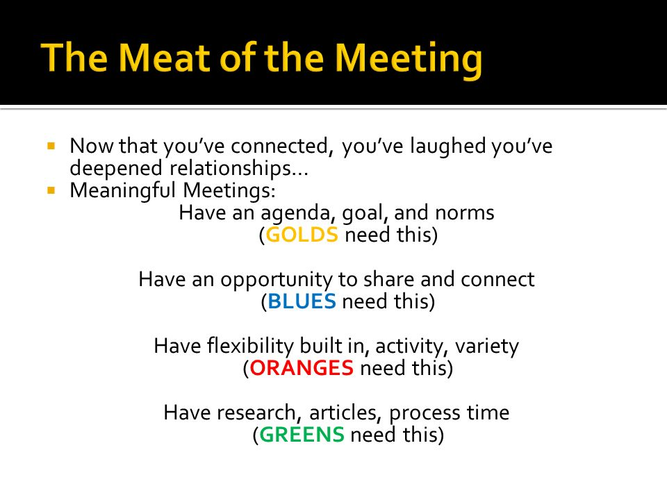 Now that youve connected, youve laughed youve deepened relationships… Meaningful Meetings: Have an agenda, goal, and norms (GOLDS need this) Have an o