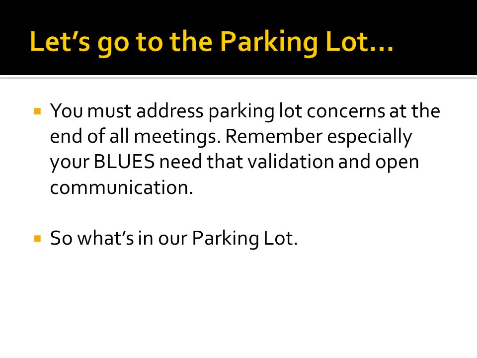 You must address parking lot concerns at the end of all meetings. Remember especially your BLUES need that validation and open communication. So whats