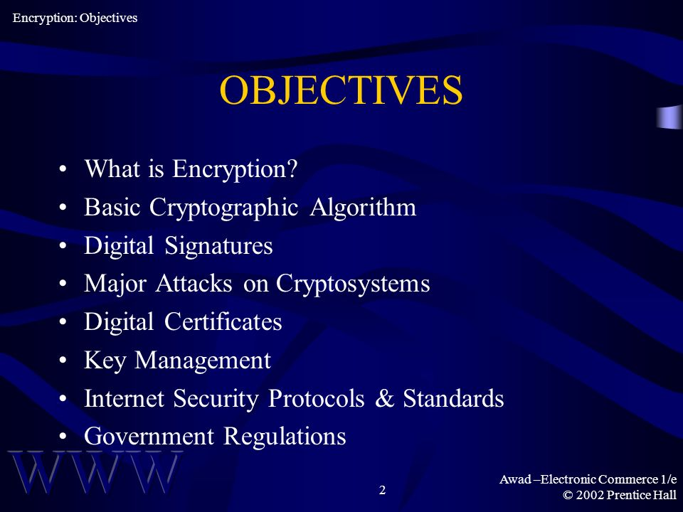 Awad –Electronic Commerce 1/e © 2002 Prentice Hall 2 OBJECTIVES What is Encryption.