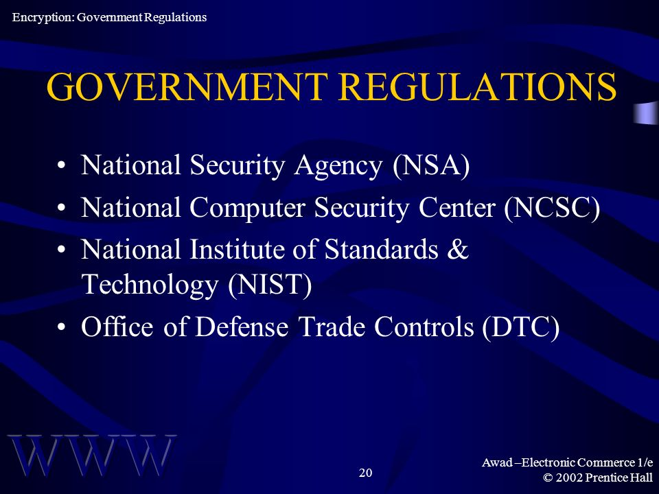 Awad –Electronic Commerce 1/e © 2002 Prentice Hall 20 GOVERNMENT REGULATIONS National Security Agency (NSA) National Computer Security Center (NCSC) National Institute of Standards & Technology (NIST) Office of Defense Trade Controls (DTC) Encryption: Government Regulations