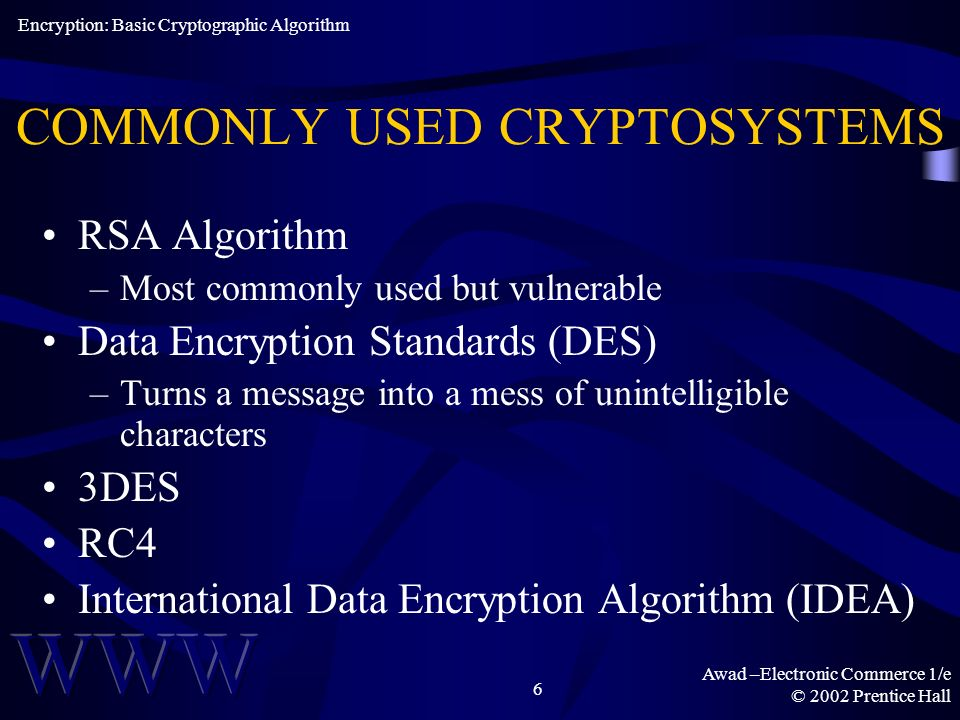 Awad –Electronic Commerce 1/e © 2002 Prentice Hall 6 COMMONLY USED CRYPTOSYSTEMS RSA Algorithm –Most commonly used but vulnerable Data Encryption Standards (DES) –Turns a message into a mess of unintelligible characters 3DES RC4 International Data Encryption Algorithm (IDEA) Encryption: Basic Cryptographic Algorithm