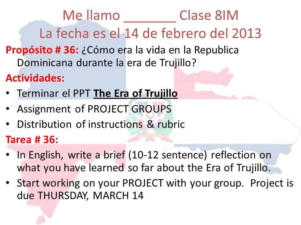 Me llamo _______ Clase 8IM La fecha es el 14 de febrero del 2013 Propósito # 36: ¿Cómo era la vida en la Republica Dominicana durante la era de Trujil